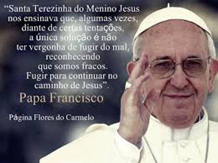 """"""" Santa Terezinha do Menino Jesus nos ensinava que, algumas vezes, diante de certas tentações , a única solução é não ter vergonha de fugir do mal , reconhecendo que somos fracos. Fugir para continuar no caminho de Jesus"""". Papa Francisco"""
