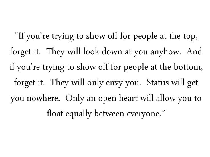 Status will get you nowhere. Only an open heart will allow you to float equally between everyone. <3