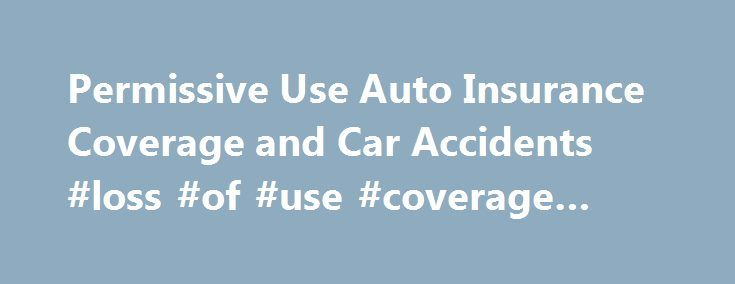 Permissive Use Auto Insurance Coverage and Car Accidents #loss #of #use #coverage #auto http://italy.nef2.com/permissive-use-auto-insurance-coverage-and-car-accidents-loss-of-use-coverage-auto/  # Permissive Use Auto Insurance Coverage and Car Accidents In most states, your automobile insurance does not automatically cover you for every accident that your car is involved in, no matter who is driving. The driver must be either specifically listed by name on the automobile insurance policy…