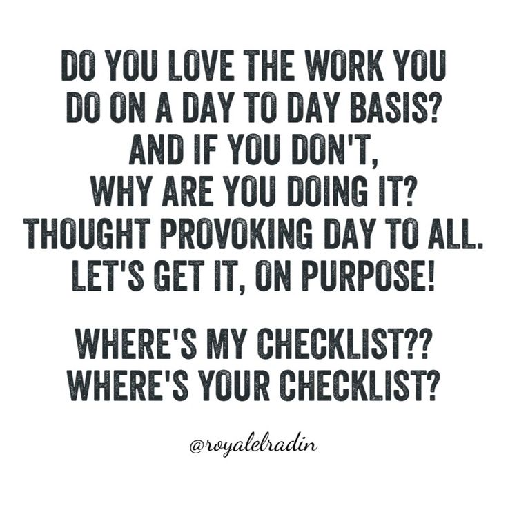 DO YOU LOVE THE WORK YOU  DO ON A DAY TO DAY BASIS? IF YOU DON'T, WHY ARE YOU  DOING IT?  THOUGHT PROVOKING DAY TO ALL. LET'S GET IT, ON PURPOSE!  WHERE'S MY CHECKLIST?? WHERE'S YOUR CHECKLIST?