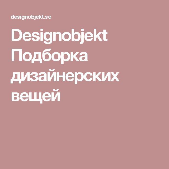 Designobjekt  Подборка дизайнерских вещей