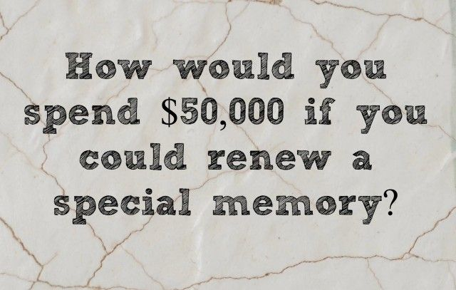 How would you spend $50,000 if you could renew a special memory?