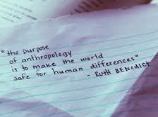 """""""The purpose of anthropology is to make the world safe for human differences."""" -Ruth Benedict"""