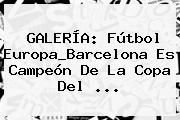 http://tecnoautos.com/wp-content/uploads/imagenes/tendencias/thumbs/galeria-futbol-europabarcelona-es-campeon-de-la-copa-del.jpg Copa del Rey. GALERÍA: Fútbol Europa_Barcelona es campeón de la Copa del ..., Enlaces, Imágenes, Videos y Tweets - http://tecnoautos.com/actualidad/copa-del-rey-galeria-futbol-europabarcelona-es-campeon-de-la-copa-del/