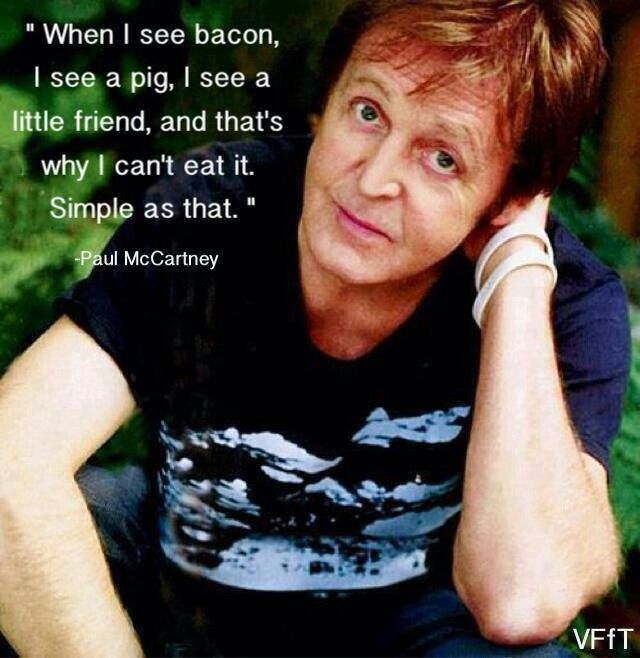"""""""When I see bacon, I see a pig, I see a little friend, and that's why I can't eat it. Simple as that."""" ~ Paul McCartney"""