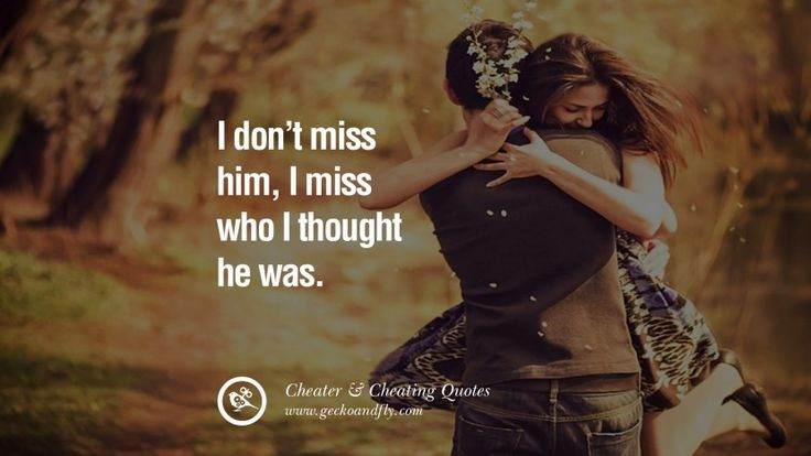 I don't miss him, I miss who I though he was. 60 Quotes On Cheating Boyfriend And Lying Husband