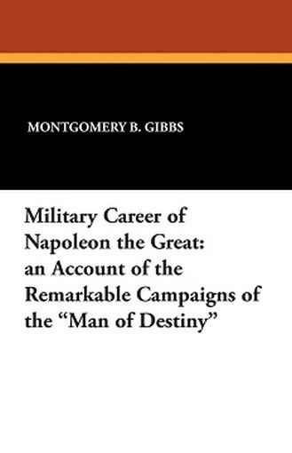"""Military Career of Napoleon the Great: An Account of the Remarkable Campaigns of the """"""""Man of Destiny"""""""", by Montgomery B. Gibbs (Paperback)"""