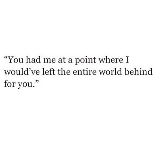 You had me at the point where I would've left the entire world behind for you. -Life, Love & Broken Heart Quotes