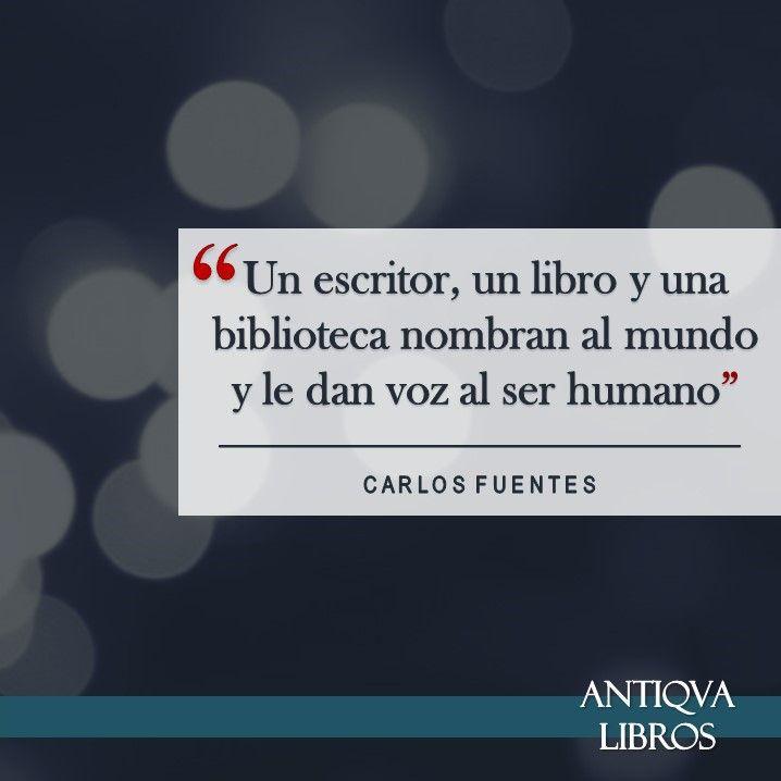 """""""Un escritor, un libro y una biblioteca nombran al mundo y le dan voz al ser humano"""". - Carlos Fuentes. Literatura mexicana"""