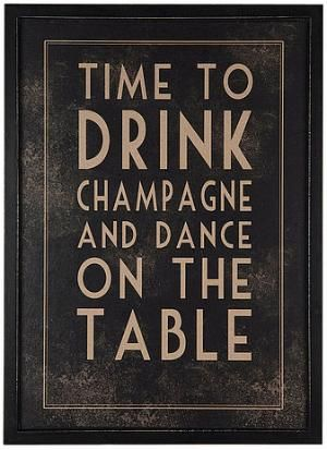 time to drink champagne and dance on the table ... yep done