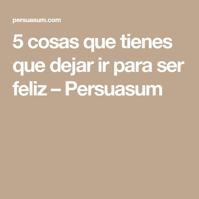 5 cosas que tienes que dejar ir para ser feliz – Persuasum