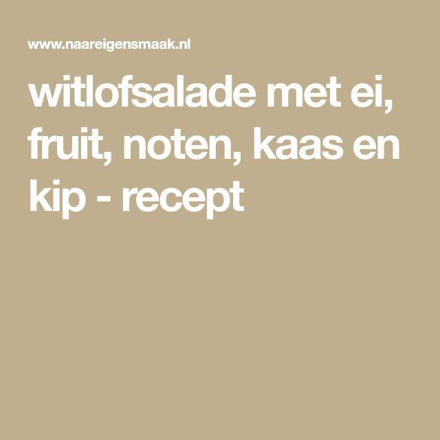 witlofsalade met ei, fruit, noten, kaas en kip - recept