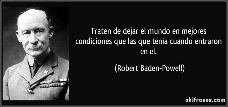 Traten de dejar el mundo en mejores condiciones que las que tenia cuando entraron en el. (Robert Baden-Powell)