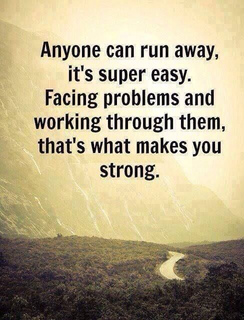 Anyone can run away, it's super easy, facing problems and working through them, that's what makes you strong..
