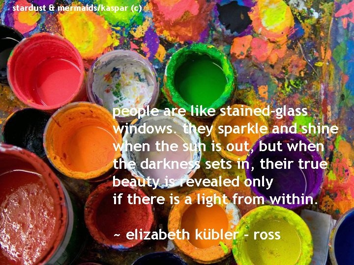 """People are like stained glass windows, they sparkle and shine when the sun is out, but when the darkness sets in, their true beauty is revealed only if there is a light from within.  ~Elisabeth Kubler-Ross"