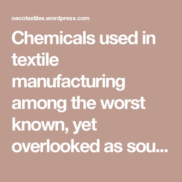 Chemicals used in textile manufacturing among the worst known, yet overlooked as source of pollution...chemical link list...Why use organic fabrics for your new baby? | O ECOTEXTILES