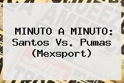 http://tecnoautos.com/wp-content/uploads/imagenes/tendencias/thumbs/minuto-a-minuto-santos-vs-pumas-mexsport.jpg Santos Vs Pumas. MINUTO A MINUTO: Santos vs. Pumas (Mexsport), Enlaces, Imágenes, Videos y Tweets - http://tecnoautos.com/actualidad/santos-vs-pumas-minuto-a-minuto-santos-vs-pumas-mexsport/