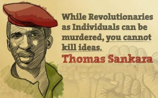 While revolutionaries as individuals can be murdered, you cannot kill ideas. Thomas Sankara