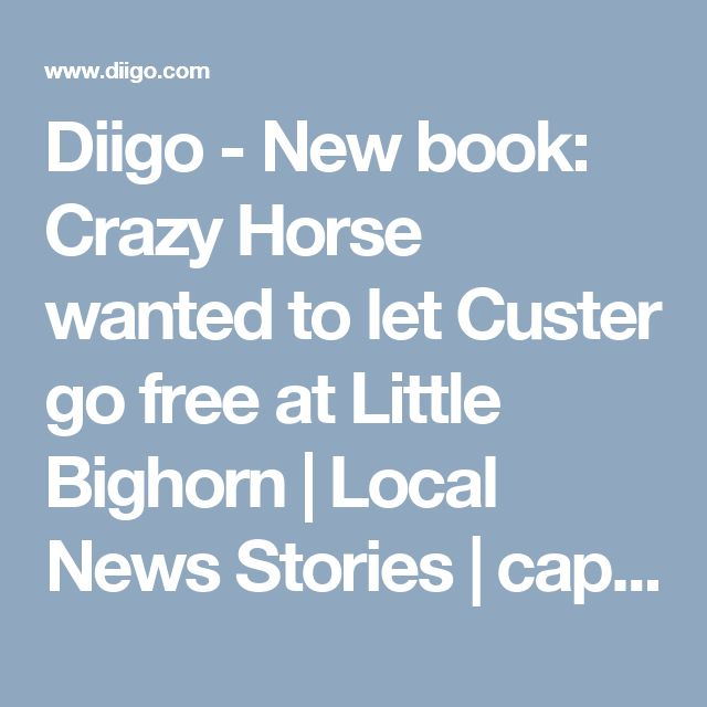 Diigo - New book: Crazy Horse wanted to let Custer go free at Little Bighorn | Local News Stories | capjournal.com