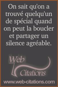 On sait qu'on a trouvé quelqu'un de spécial quand on peut la boucler et partager un silence agréable. |-| Nos citations classées par thème http://web-citations.com |-| dictions pensées proverbes phrases citations répliques de films séries