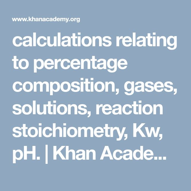 calculations relating to percentage composition, gases, solutions, reaction stoichiometry, Kw, pH.          | Khan Academy
