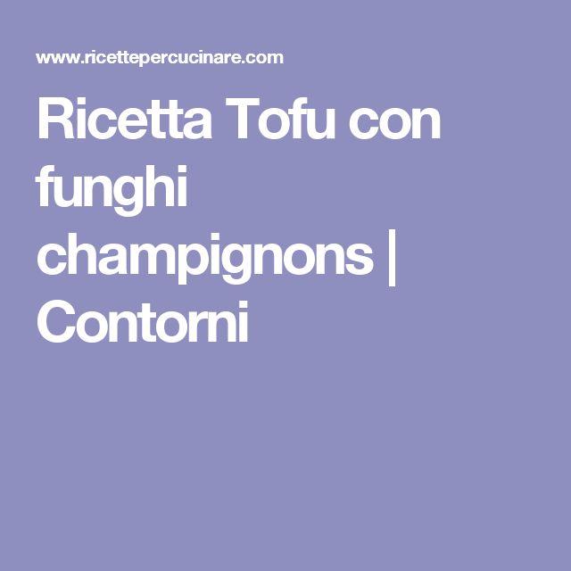 Ricetta Tofu con funghi champignons | Contorni