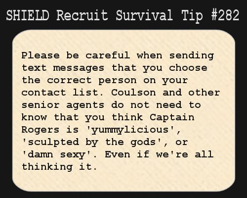 S.H.I.E.L.D. Recruit Survival Tip #282:Please be careful when sending text messages that you choose the correct person on your contact list. Coulson and other senior agents do not need to know that you think Captain Rogers is 'yummylicious', 'sculpted by the gods', or 'damn sexy'. Even if we're all thinking it.  [Submitted anonymously]