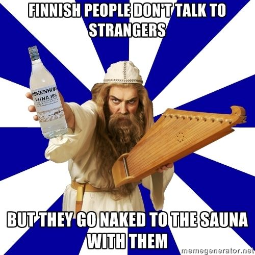 Finnish people don't talk to strangers, but they go naked to the sauna with them - True :-D