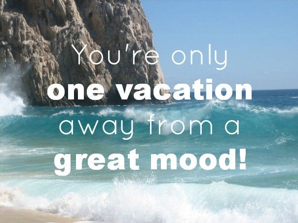 You're only one vacation away from a great mood!