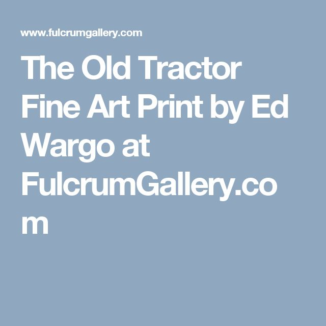 The Old Tractor Fine Art Print by Ed Wargo at FulcrumGallery.com
