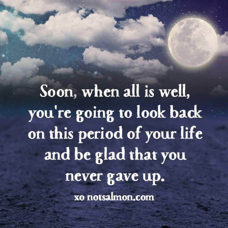 Soon, when all is Well, you're Going to look back on this PERIOD of your LIFE and be GLAD that you never gave up.... LIFE isn't about Giving up, it is about BELIEVE in GOD and Yourself to continue your Journey that awaits in this Period of your Life +++AMEN+++