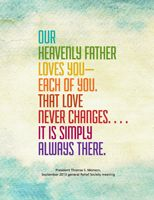 """""""Our Heavenly Father love you -- each of you.  That love never changes... It is simply always there.""""  President Thomas S. Monson.  The Church of Jesus Christ of Latter-Day Saints."""
