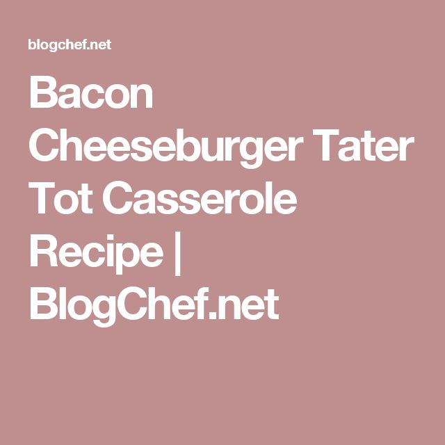 Bacon Cheeseburger Tater Tot Casserole Recipe | BlogChef.net