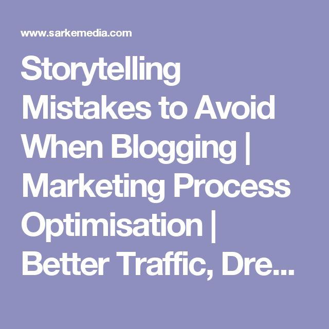 Storytelling Mistakes to Avoid When Blogging | Marketing Process Optimisation | Better Traffic, Dream Clients
