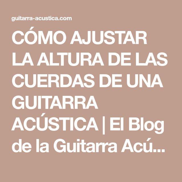 CÓMO AJUSTAR LA ALTURA DE LAS CUERDAS DE UNA GUITARRA ACÚSTICA | El Blog de la Guitarra Acústica