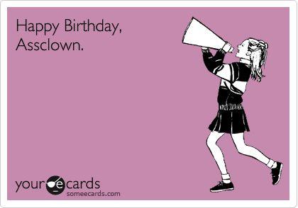 Happy Birthday, Assclown.