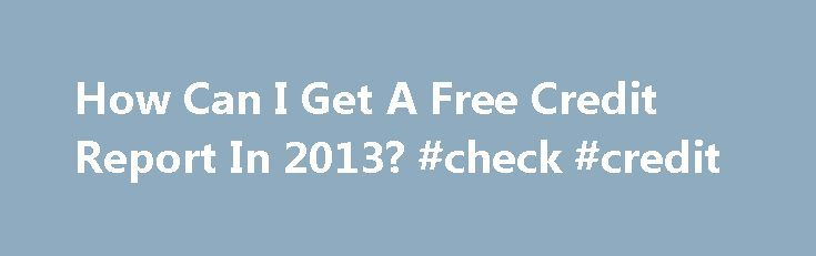How Can I Get A Free Credit Report In 2013? #check #credit http://credit.remmont.com/how-can-i-get-a-free-credit-report-in-2013-check-credit/  #how can i get a free credit report # How Can I Get A Free Credit Report In 2013? January Read More...The post How Can I Get A Free Credit Report In 2013? #check #credit appeared first on Credit.