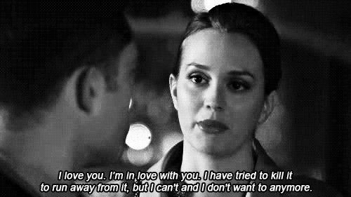 """Gossip Girl. Blair Waldorf. """"I love you. I'm in love with you. I have tried to kill it, to run away from it, but I can't and I don't want to anymore."""""""