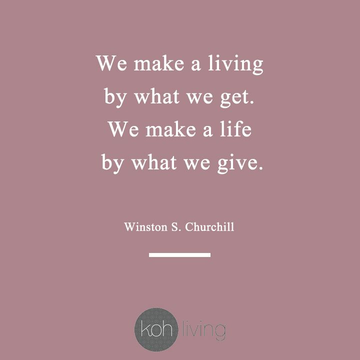 We Make A Living By What We Get We Make A Life By What We Give Winston S Churchill Quote Giving Kohliving Gift Quotes Event Design Inspiration Quotes