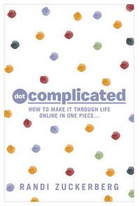 Dot Complicated: How to Make it Through Life Online in One Piece by Randi Zuckerberg