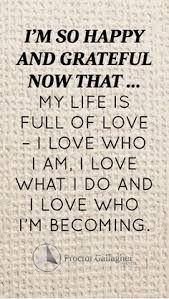 My life is fully of love - I love who I am. I love what I do. And I love who I am becoming.