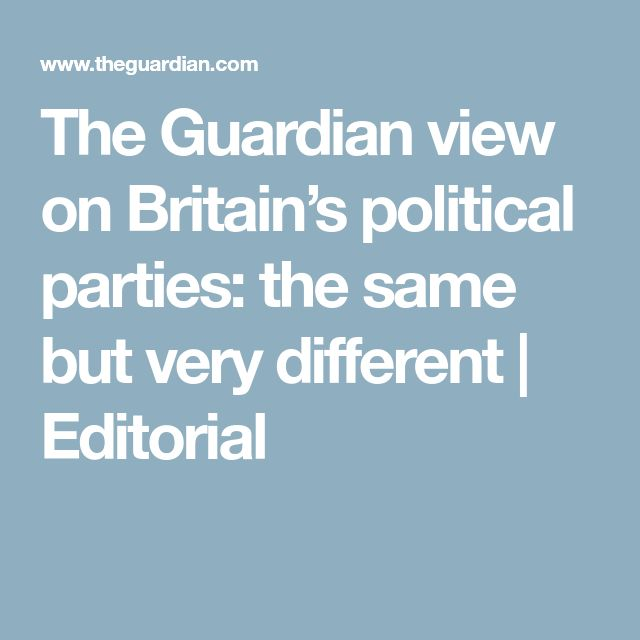 The Guardian view on Britain's political parties: the same but very different | Editorial