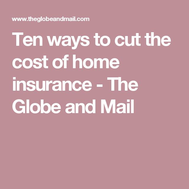 Ten ways to cut the cost of home insurance - The Globe and Mail