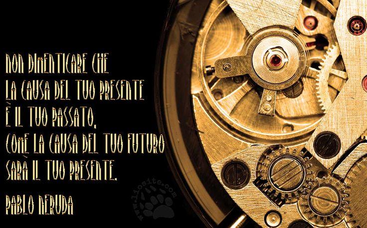 Non dimenticare che la causa del tuo presente è il tuo passato, come la causa del tuo futuro sarà il tuo presente. Pablo Neruda  #pabloneruda, #passato, #presente, #futuro, #causa, #italiano,