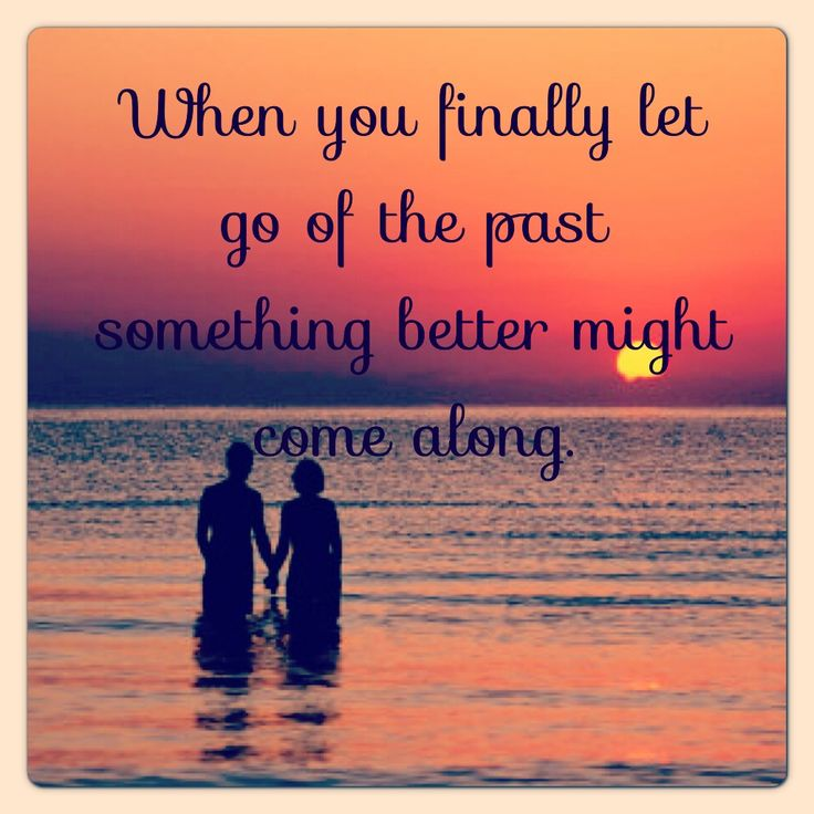 """When you finally let go of the past something better might come along."" Good to know a year after my divorce"