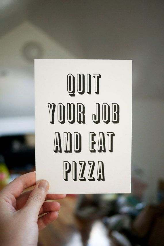 Quit your job and eat pizza