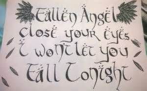 Fallen Angel ~ Three Days Grace.  Fallen angel close your eyes, I won't let you fall tonight...