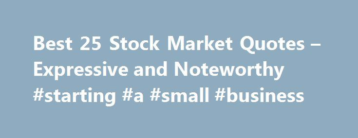 Best 25 Stock Market Quotes – Expressive and Noteworthy #starting #a #small #business http://busines.remmont.com/best-25-stock-market-quotes-expressive-and-noteworthy-starting-a-small-business/  #stock market quotes # Best 25 Expressive and Noteworthy Stock Market Quotes The question, how to invest in stocks , interests many people; but many forget that behind every stock there is a business trading. It is amazing how similar these stock market quotations are to our collection of gambling…
