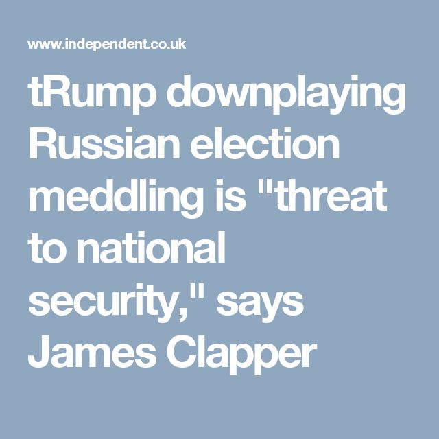 """tRump downplaying Russian election meddling is """"threat to national security,"""" says James Clapper"""