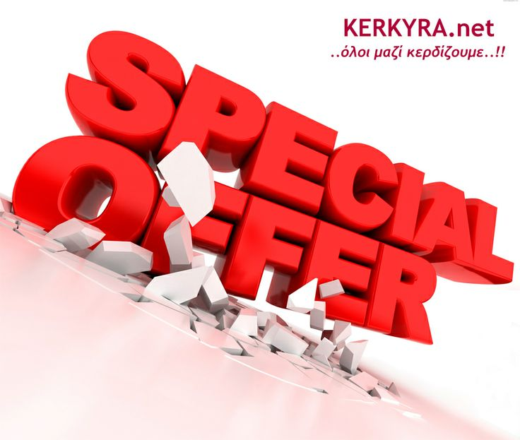 KERKYRA.net: Ο τόπος που ζεις.. που εργάζεσαι.. που διασκεδάζεις.. Αλλά και που κερδίζεις.. Επωφεληθείτε από τις αποκλειστικές μας προσφορές, σε μοναδικά προϊόντα ή υπηρεσίες στις καλύτερες τιμές της αγοράς !! Κάντε click εδώ: http://www.kerkyra.net/deals/AllSpecialOffers.asp  Είστε επαγγελματίας ? Στείλτε μας την προσφορά σας σήμερα ΕΝΤΕΛΩΣ ΔΩΡΕΑΝ !!